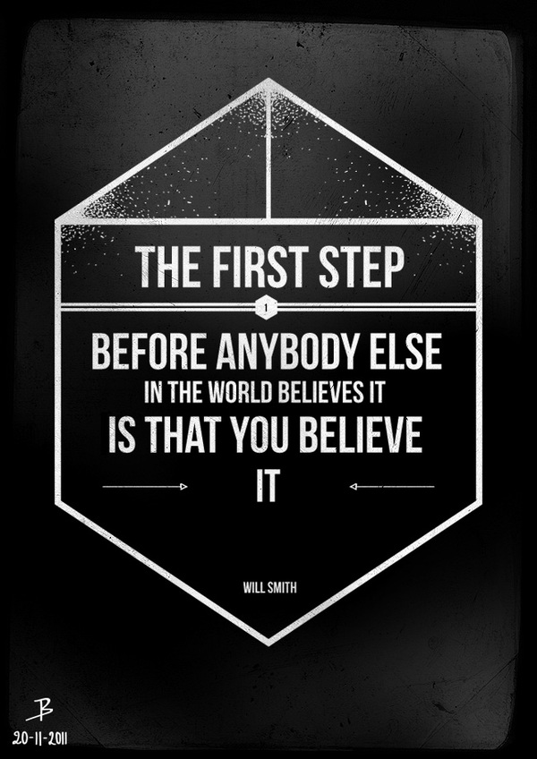 The first step, before anybody else in the world believes it, is that you believe it! - Will Smith