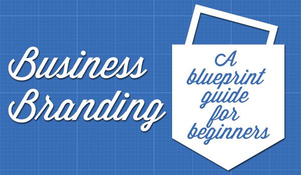 Business Branding – A Blueprint Guide for Beginners