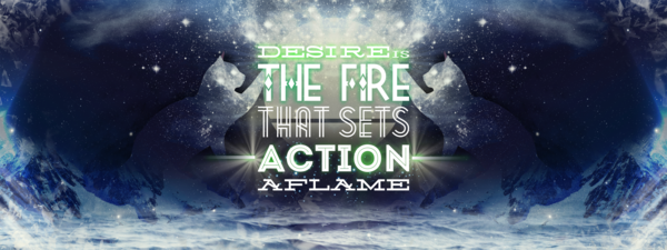 Desire is the fire that sets action aflame